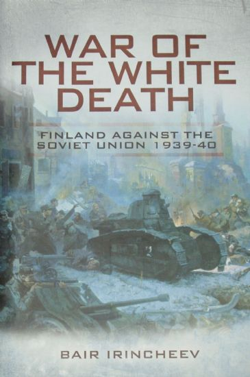 War of the White Death - Finland against the Soviet Union 1939-40, by Bair Irincheev